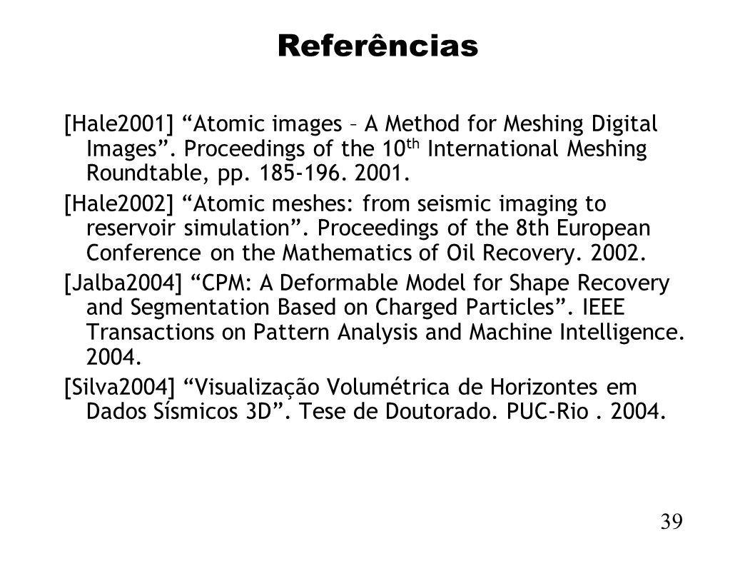 Referências 39 [Hale2001] Atomic images – A Method for Meshing Digital Images. Proceedings of the 10 th International Meshing Roundtable, pp. 185-196.