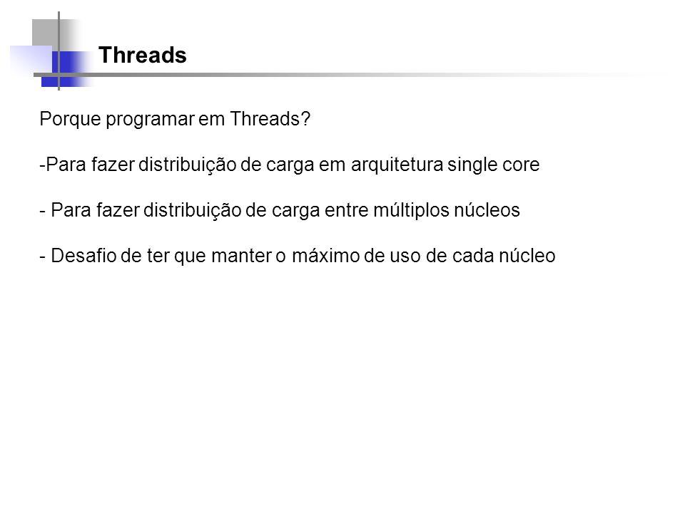 Threads Porque programar em Threads? -Para fazer distribuição de carga em arquitetura single core - Para fazer distribuição de carga entre múltiplos n