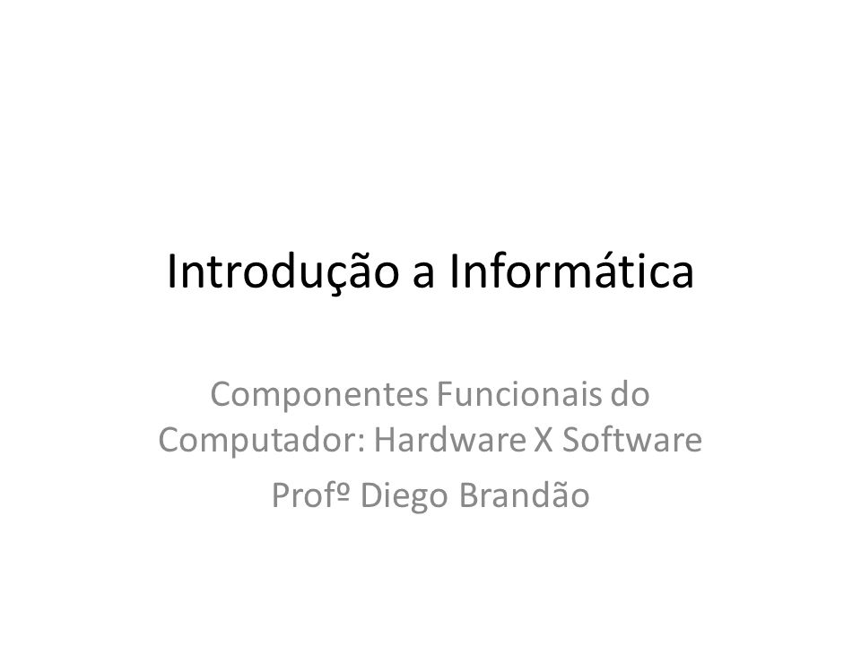 Introdução a Informática Componentes Funcionais do Computador: Hardware X Software Profº Diego Brandão