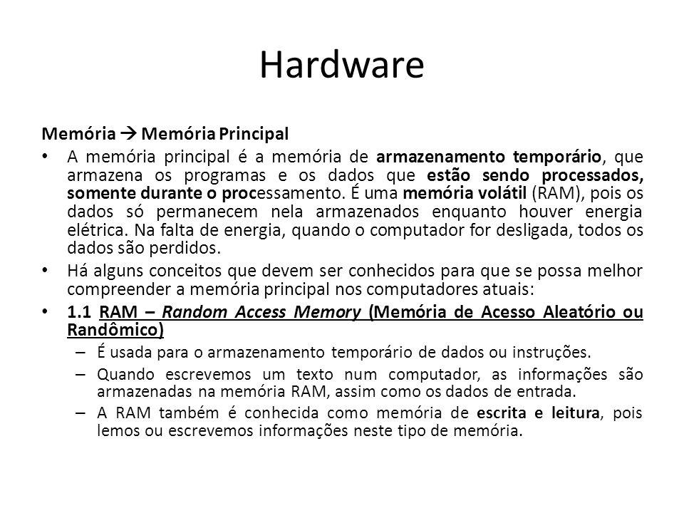 Hardware Memória Memória Principal A memória principal é a memória de armazenamento temporário, que armazena os programas e os dados que estão sendo processados, somente durante o processamento.