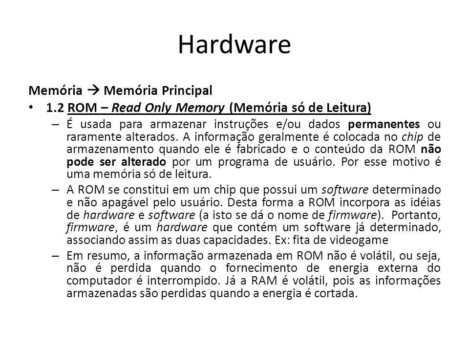 Hardware Memória Memória Principal 1.2 ROM – Read Only Memory (Memória só de Leitura) – É usada para armazenar instruções e/ou dados permanentes ou raramente alterados.
