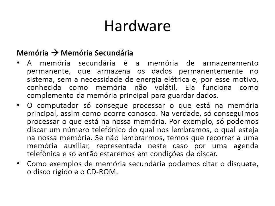 Hardware Memória Memória Secundária A memória secundária é a memória de armazenamento permanente, que armazena os dados permanentemente no sistema, sem a necessidade de energia elétrica e, por esse motivo, conhecida como memória não volátil.
