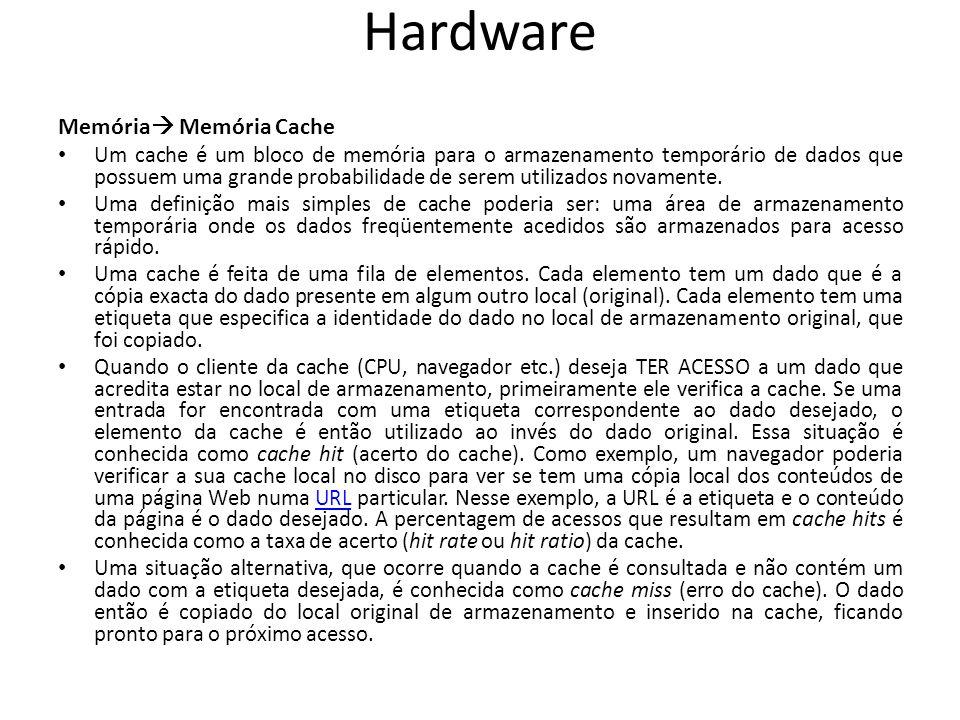 Hardware Memória Memória Cache Um cache é um bloco de memória para o armazenamento temporário de dados que possuem uma grande probabilidade de serem utilizados novamente.