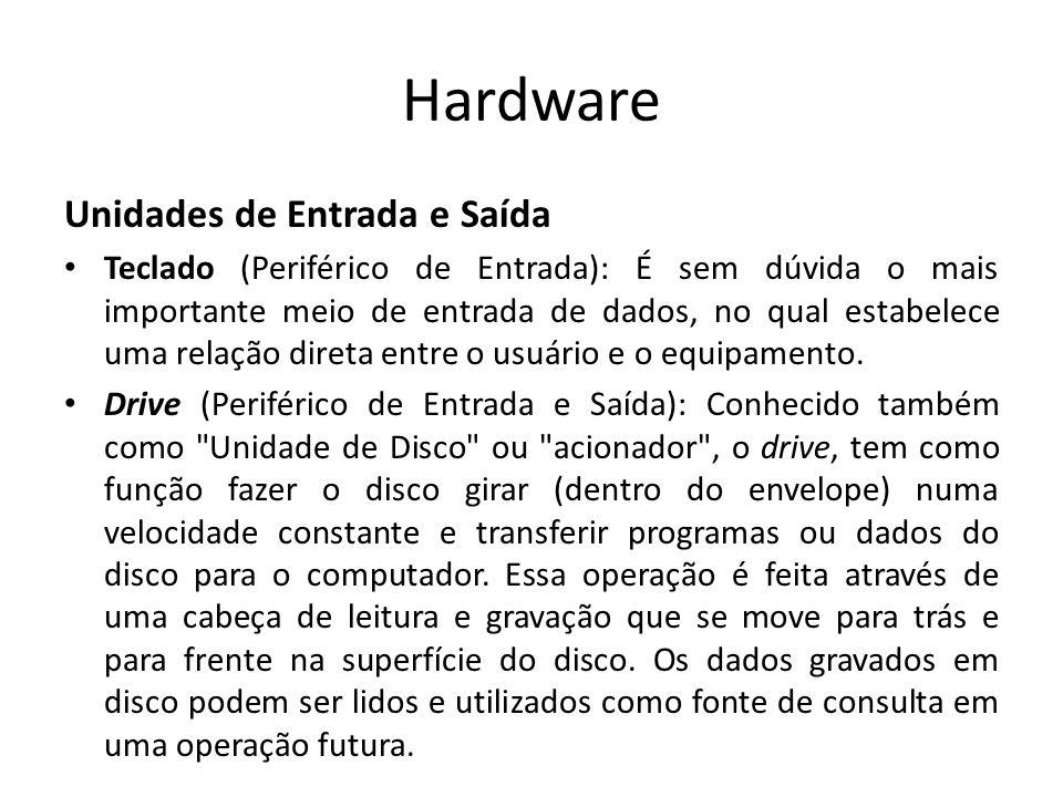 Hardware Unidades de Entrada e Saída Teclado (Periférico de Entrada): É sem dúvida o mais importante meio de entrada de dados, no qual estabelece uma relação direta entre o usuário e o equipamento.