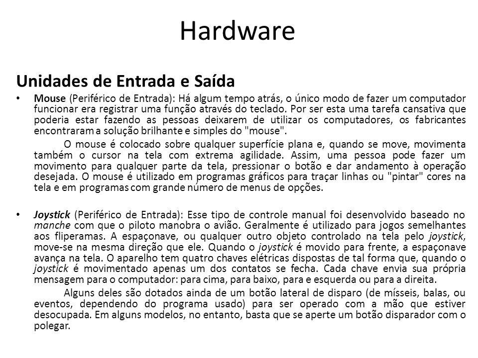 Hardware Unidades de Entrada e Saída Mouse (Periférico de Entrada): Há algum tempo atrás, o único modo de fazer um computador funcionar era registrar uma função através do teclado.