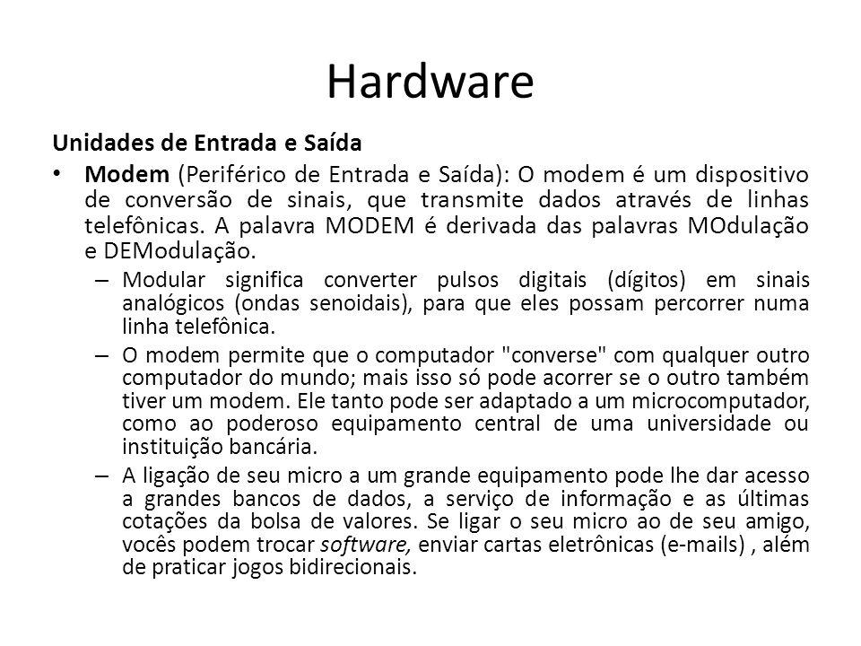 Hardware Unidades de Entrada e Saída Modem (Periférico de Entrada e Saída): O modem é um dispositivo de conversão de sinais, que transmite dados através de linhas telefônicas.