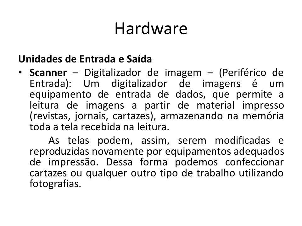 Hardware Unidades de Entrada e Saída Scanner – Digitalizador de imagem – (Periférico de Entrada): Um digitalizador de imagens é um equipamento de entrada de dados, que permite a leitura de imagens a partir de material impresso (revistas, jornais, cartazes), armazenando na memória toda a tela recebida na leitura.