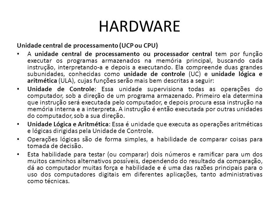 HARDWARE Unidade central de processamento (UCP ou CPU) A unidade central de processamento ou processador central tem por função executar os programas armazenados na memória principal, buscando cada instrução, interpretando-a e depois a executando.