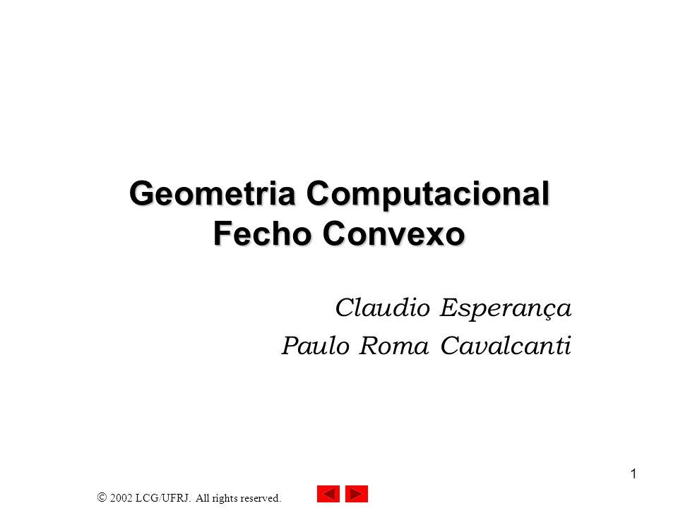 2002 LCG/UFRJ. All rights reserved. 1 Geometria Computacional Fecho Convexo Claudio Esperança Paulo Roma Cavalcanti
