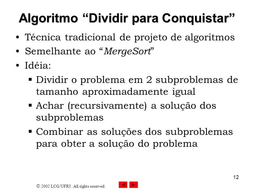2002 LCG/UFRJ. All rights reserved. 12 Algoritmo Dividir para Conquistar Técnica tradicional de projeto de algoritmos Semelhante ao MergeSort Idéia: D