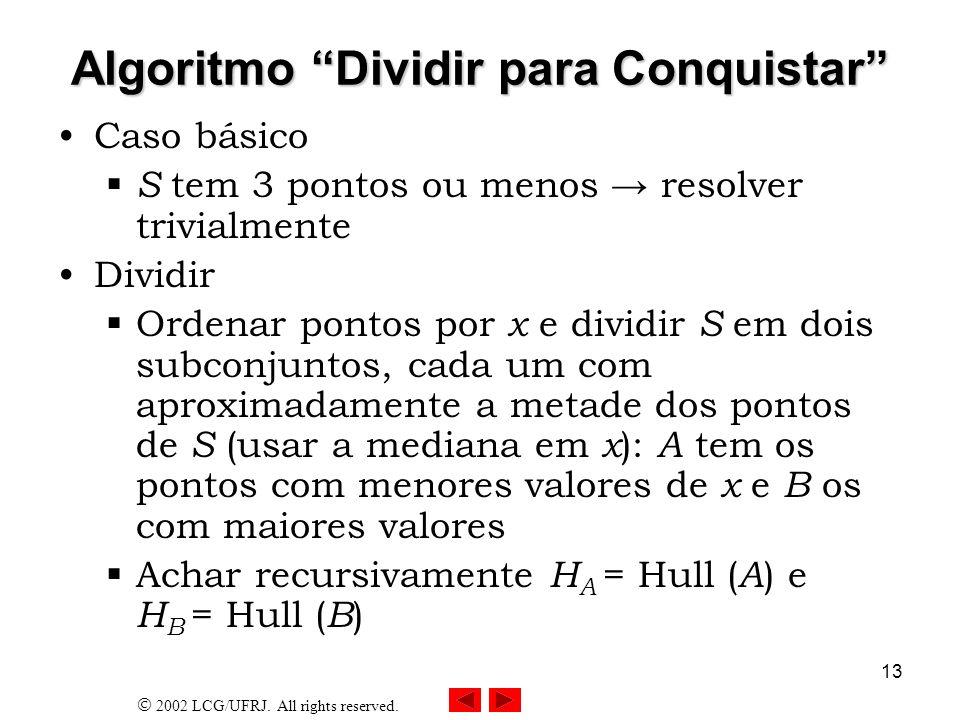 2002 LCG/UFRJ. All rights reserved. 13 Algoritmo Dividir para Conquistar Caso básico S tem 3 pontos ou menos resolver trivialmente Dividir Ordenar pon