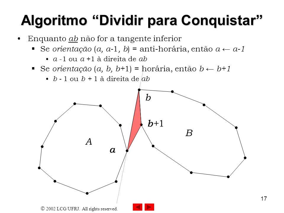 2002 LCG/UFRJ. All rights reserved. 17 Algoritmo Dividir para Conquistar Enquanto ab não for a tangente inferior Se orientação ( a, a- 1, b ) = anti-h