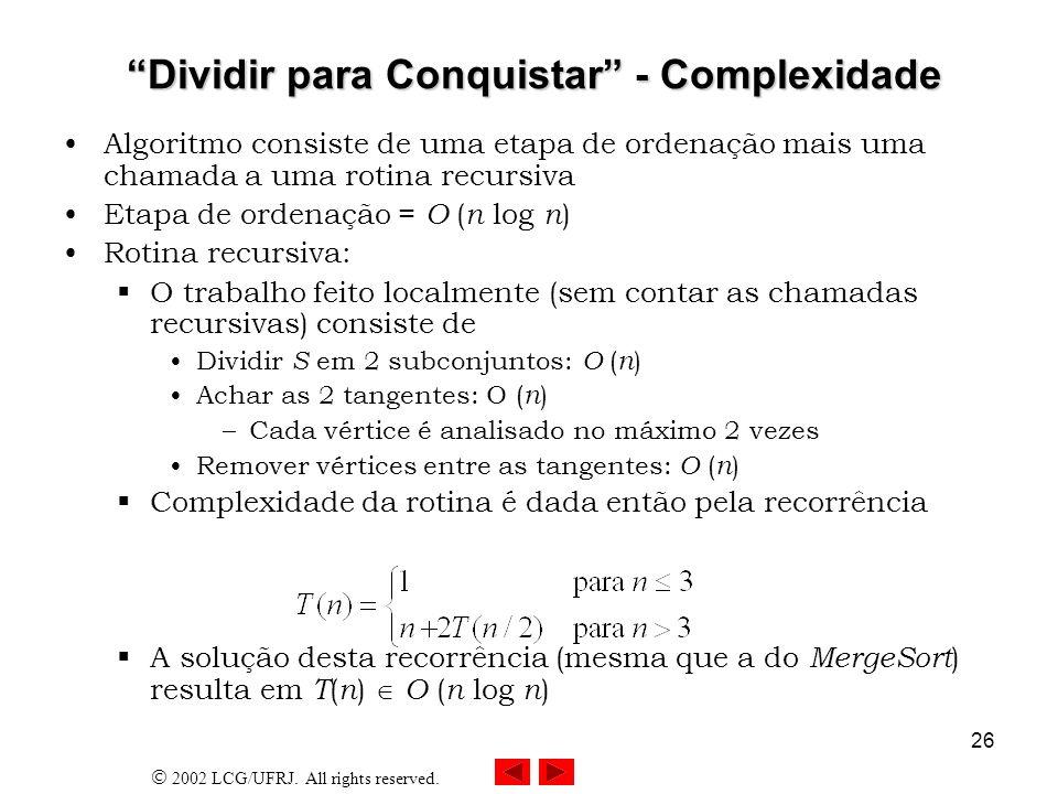 2002 LCG/UFRJ. All rights reserved. 26 Dividir para Conquistar - Complexidade Dividir para Conquistar - Complexidade Algoritmo consiste de uma etapa d