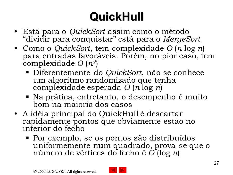 2002 LCG/UFRJ. All rights reserved. 27 QuickHull Está para o QuickSort assim como o método dividir para conquistar está para o MergeSort Como o QuickS