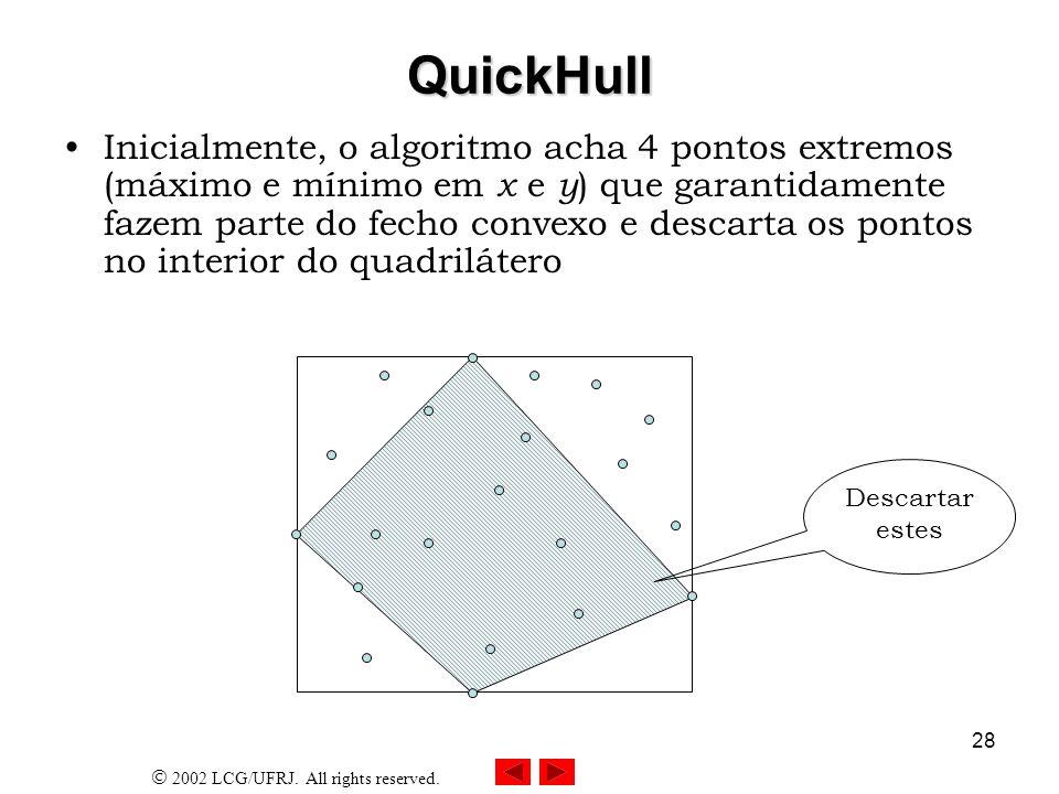 2002 LCG/UFRJ. All rights reserved. 28 QuickHull Inicialmente, o algoritmo acha 4 pontos extremos (máximo e mínimo em x e y ) que garantidamente fazem