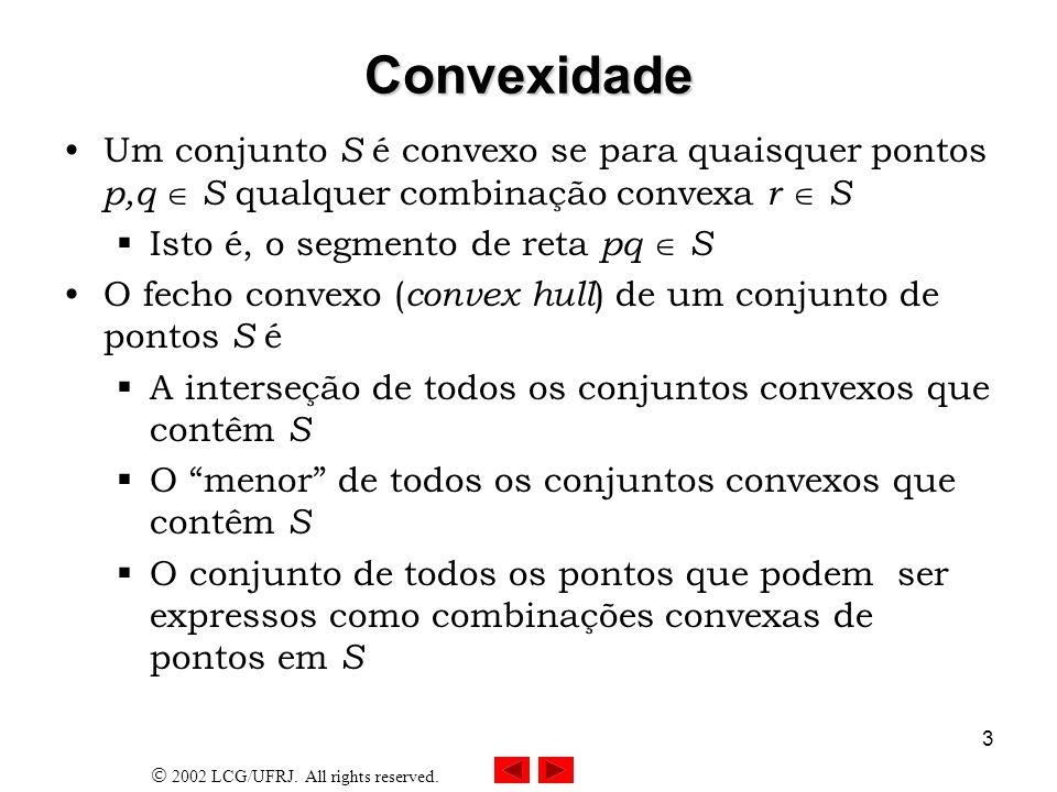 2002 LCG/UFRJ. All rights reserved. 3 Convexidade Um conjunto S é convexo se para quaisquer pontos p,q S qualquer combinação convexa r S Isto é, o seg