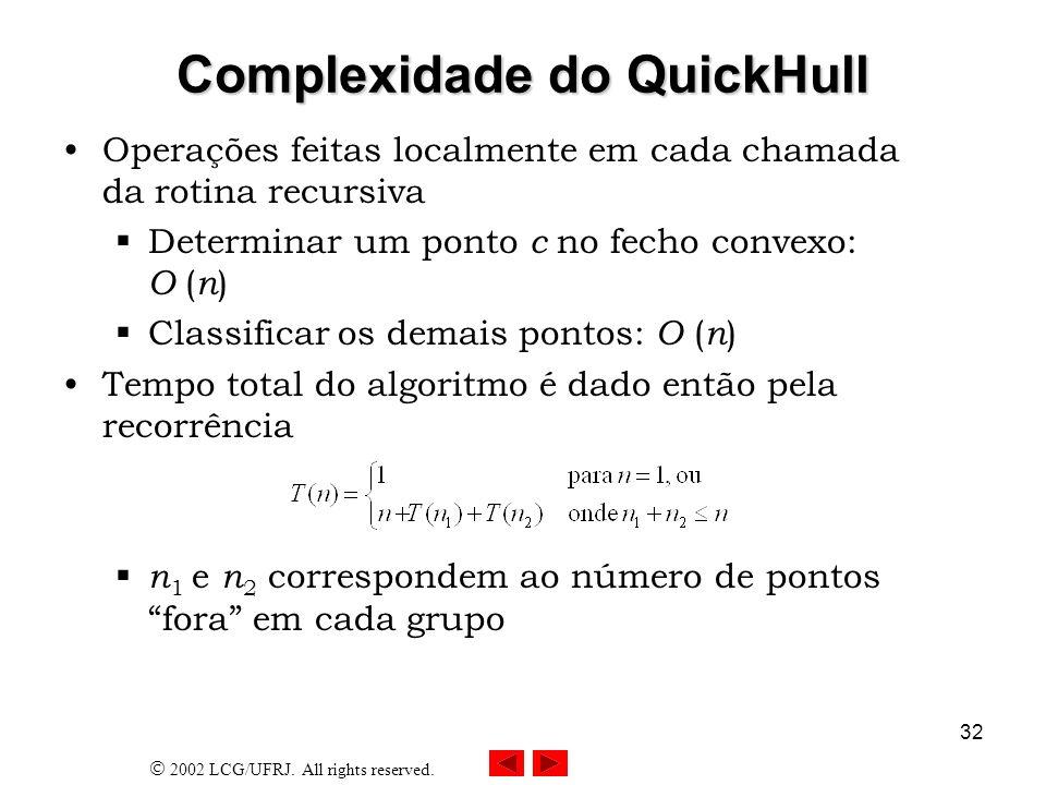 2002 LCG/UFRJ. All rights reserved. 32 Complexidade do QuickHull Operações feitas localmente em cada chamada da rotina recursiva Determinar um ponto c