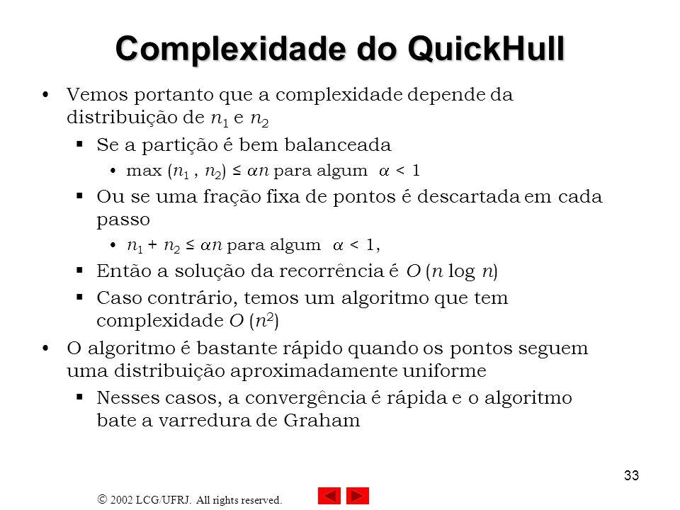 2002 LCG/UFRJ. All rights reserved. 33 Complexidade do QuickHull Vemos portanto que a complexidade depende da distribuição de n 1 e n 2 Se a partição