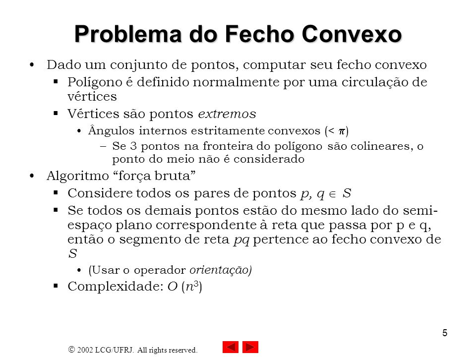 2002 LCG/UFRJ. All rights reserved. 5 Problema do Fecho Convexo Dado um conjunto de pontos, computar seu fecho convexo Polígono é definido normalmente