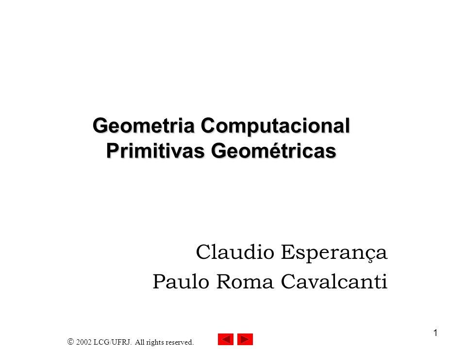 2002 LCG/UFRJ. All rights reserved. 1 Geometria Computacional Primitivas Geométricas Claudio Esperança Paulo Roma Cavalcanti