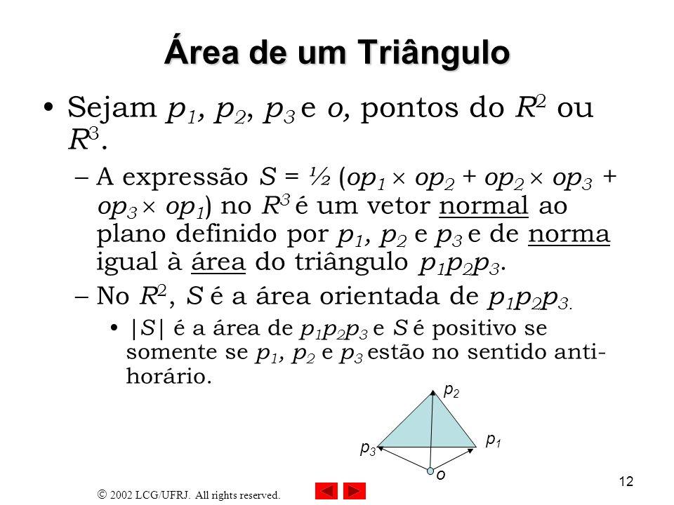 2002 LCG/UFRJ. All rights reserved. 12 Área de um Triângulo Sejam p 1, p 2, p 3 e o, pontos do R 2 ou R 3. –A expressão S = ½ ( op 1 op 2 + op 2 op 3