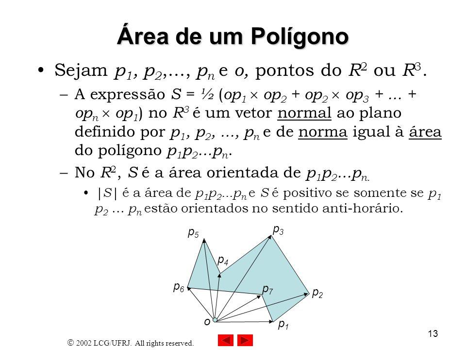 2002 LCG/UFRJ. All rights reserved. 13 Área de um Polígono Sejam p 1, p 2,..., p n e o, pontos do R 2 ou R 3. –A expressão S = ½ ( op 1 op 2 + op 2 op