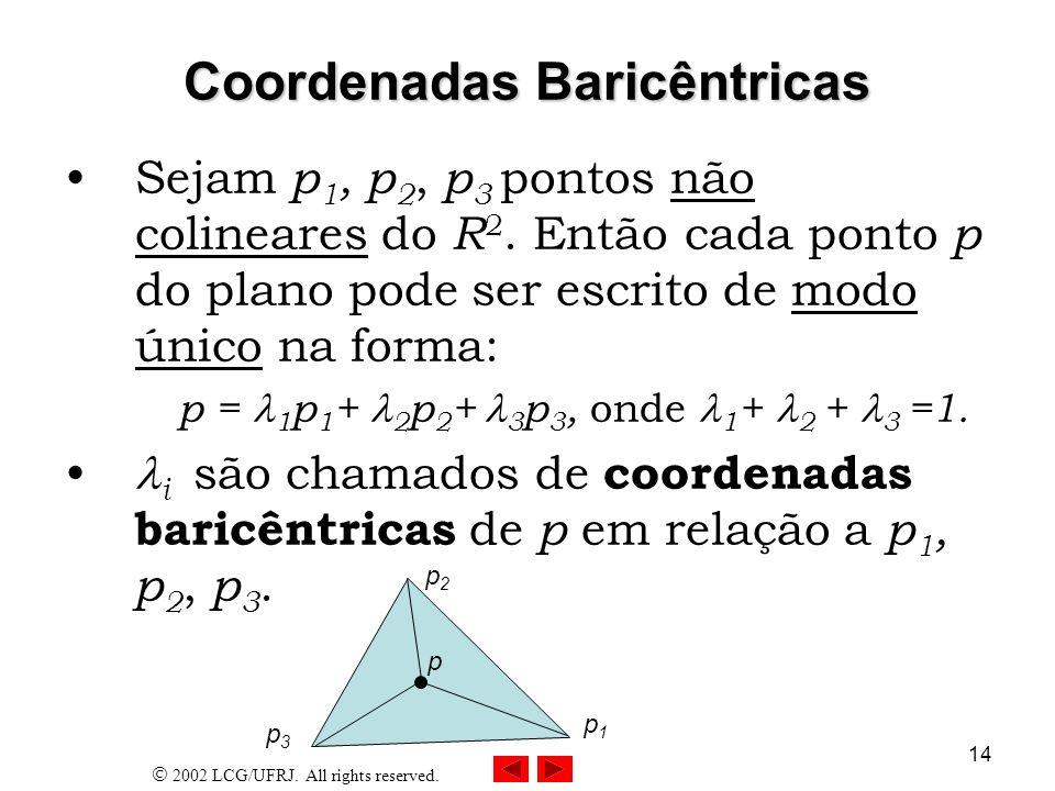 2002 LCG/UFRJ. All rights reserved. 14 Coordenadas Baricêntricas Sejam p 1, p 2, p 3 pontos não colineares do R 2. Então cada ponto p do plano pode se