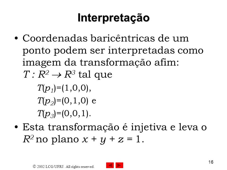 2002 LCG/UFRJ. All rights reserved. 16 Interpretação Coordenadas baricêntricas de um ponto podem ser interpretadas como imagem da transformação afim: