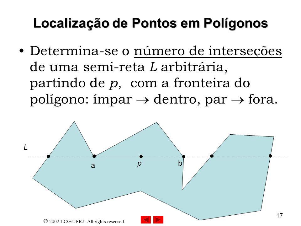 2002 LCG/UFRJ. All rights reserved. 17 Localização de Pontos em Polígonos Determina-se o número de interseções de uma semi-reta L arbitrária, partindo