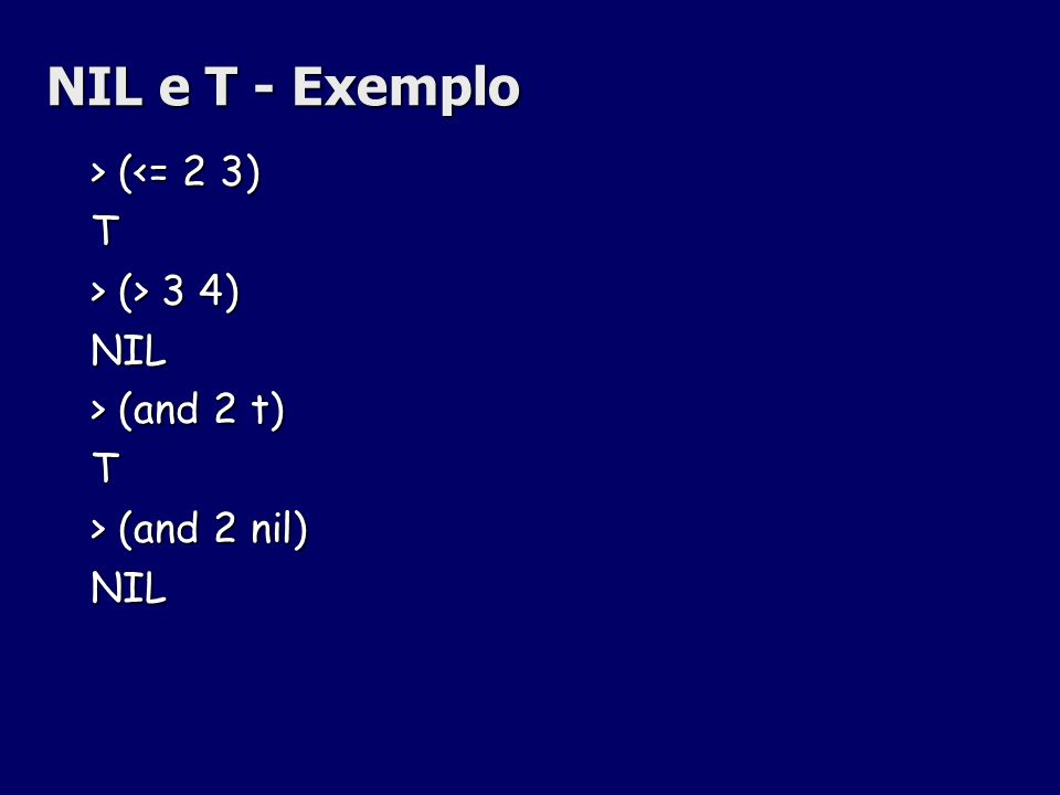 NIL e T - Exemplo > ( (<= 2 3)T > (> 3 4) NIL > (and 2 t) T > (and 2 nil) NIL