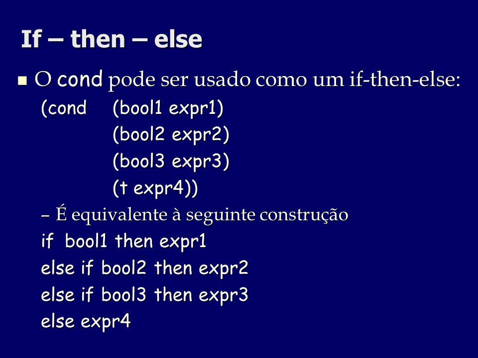 If – then – else O cond pode ser usado como um if-then-else: O cond pode ser usado como um if-then-else: (cond (bool1 expr1) (bool2 expr2) (bool2 expr