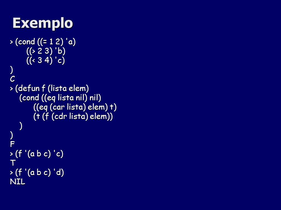 Exemplo > (cond ((= 1 2) 'a) ((> 2 3) 'b) ((> 2 3) 'b) ((< 3 4) 'c) ((< 3 4) 'c))C > (defun f (lista elem) (cond ((eq lista nil) nil) (cond ((eq lista
