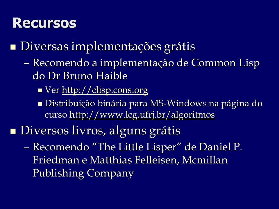 Recursos Diversas implementações grátis Diversas implementações grátis –Recomendo a implementação de Common Lisp do Dr Bruno Haible Ver http://clisp.c
