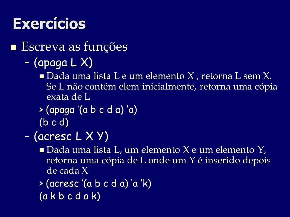 Exercícios Escreva as funções Escreva as funções –(apaga L X) Dada uma lista L e um elemento X, retorna L sem X. Se L não contém elem inicialmente, re
