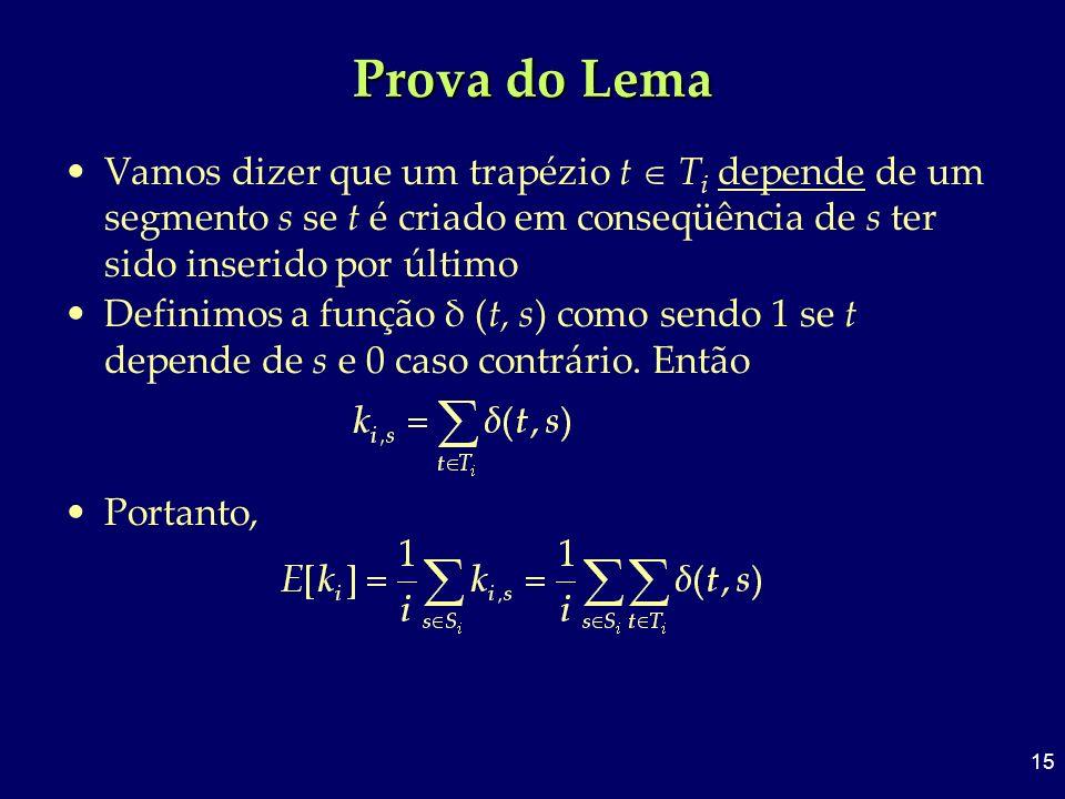 15 Prova do Lema Vamos dizer que um trapézio t T i depende de um segmento s se t é criado em conseqüência de s ter sido inserido por último Definimos
