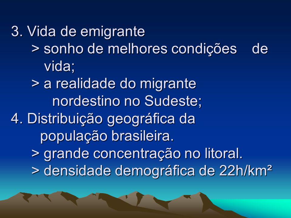 3. Vida de emigrante > sonho de melhores condições de vida; > a realidade do migrante nordestino no Sudeste; 4. Distribuição geográfica da população b
