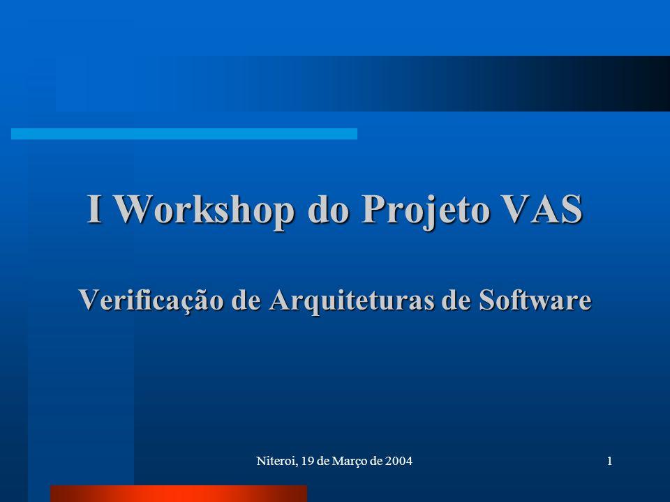 Niteroi, 19 de Março de 20041 I Workshop do Projeto VAS Verificação de Arquiteturas de Software