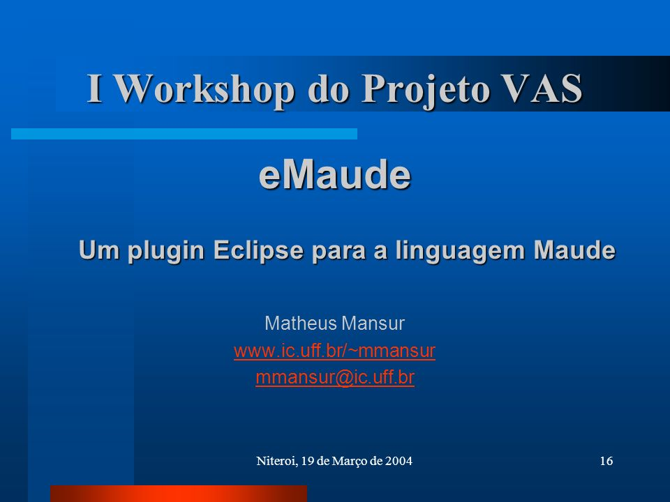 Niteroi, 19 de Março de 200416 I Workshop do Projeto VAS eMaude Um plugin Eclipse para a linguagem Maude Matheus Mansur www.ic.uff.br/~mmansur mmansur@ic.uff.br
