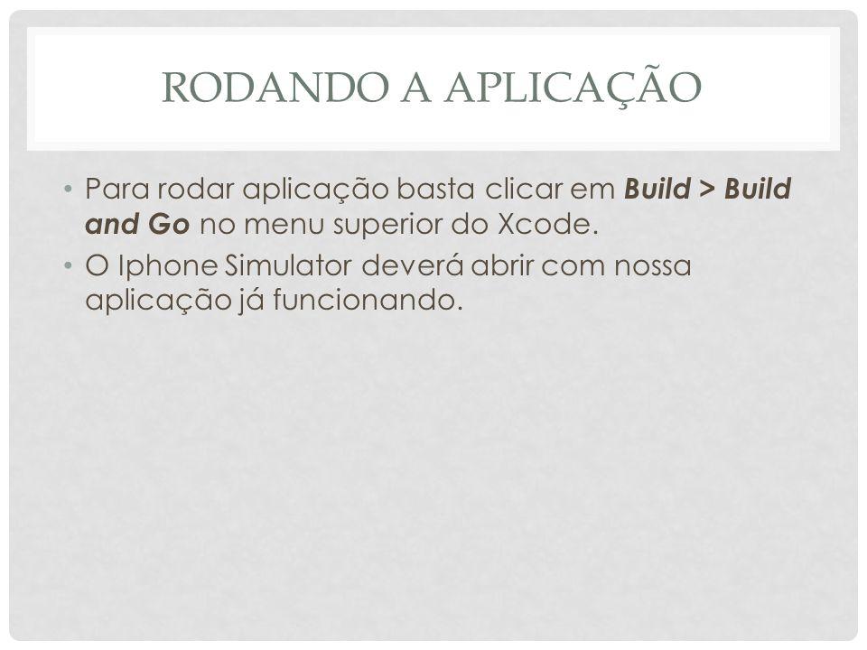 RODANDO A APLICAÇÃO Para rodar aplicação basta clicar em Build > Build and Go no menu superior do Xcode. O Iphone Simulator deverá abrir com nossa apl