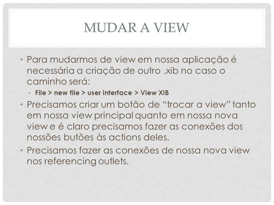 MUDAR A VIEW Para mudarmos de view em nossa aplicação é necessária a criação de outro.xib no caso o caminho será: File > new file > user interface > V