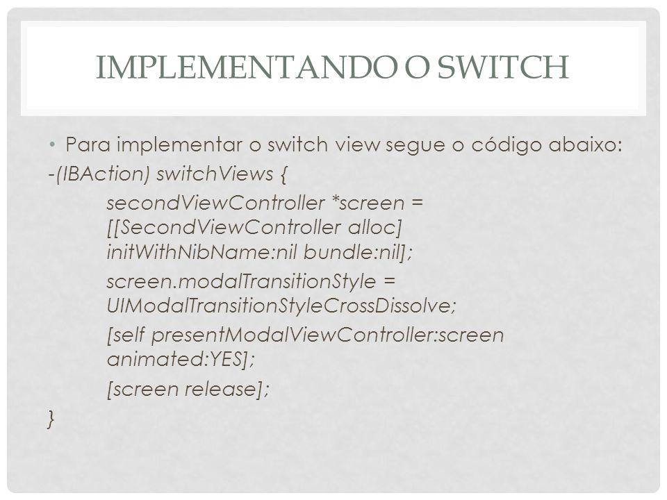 IMPLEMENTANDO O SWITCH Para implementar o switch view segue o código abaixo: -(IBAction) switchViews { secondViewController *screen = [[SecondViewCont