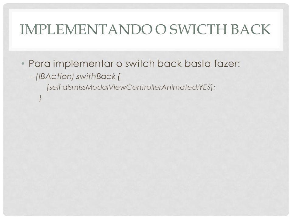 IMPLEMENTANDO O SWICTH BACK Para implementar o switch back basta fazer: - (IBAction) swithBack { [self dismissModalViewControllerAnimated:YES]; }
