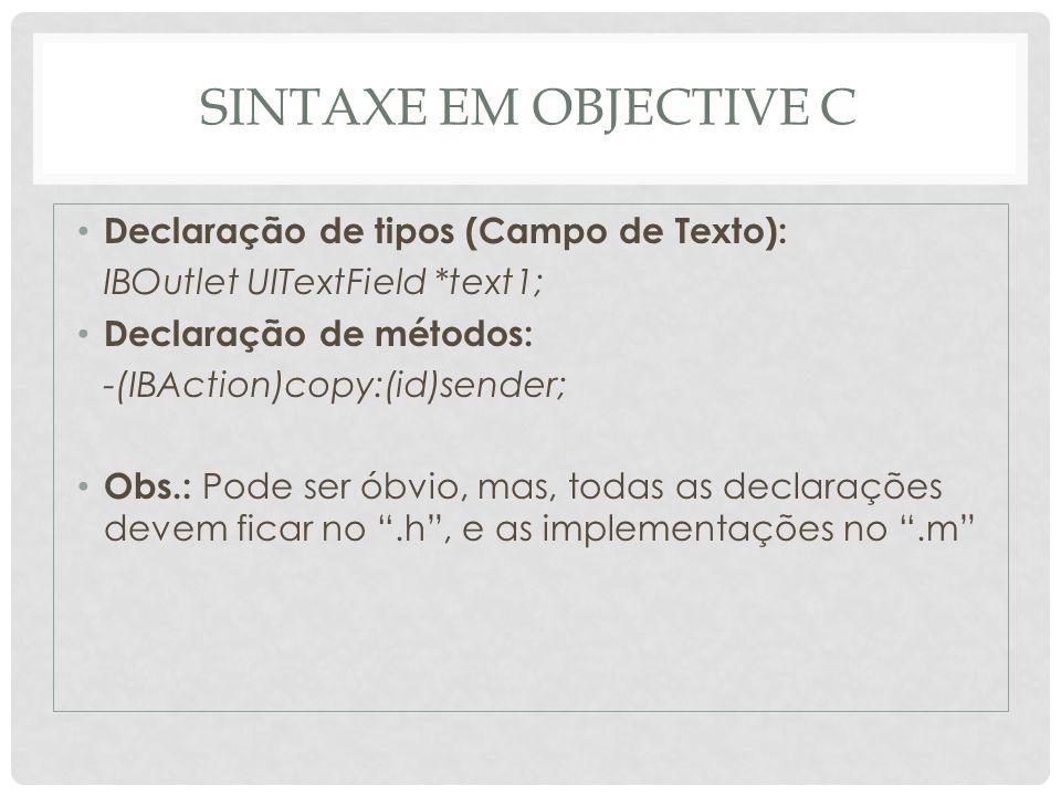 SINTAXE EM OBJECTIVE C Declaração de tipos (Campo de Texto): IBOutlet UITextField *text1; Declaração de métodos: -(IBAction)copy:(id)sender; Obs.: Pod
