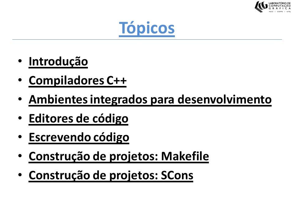 Tópicos Introdução Compiladores C++ Ambientes integrados para desenvolvimento Editores de código Escrevendo código Construção de projetos: Makefile Co