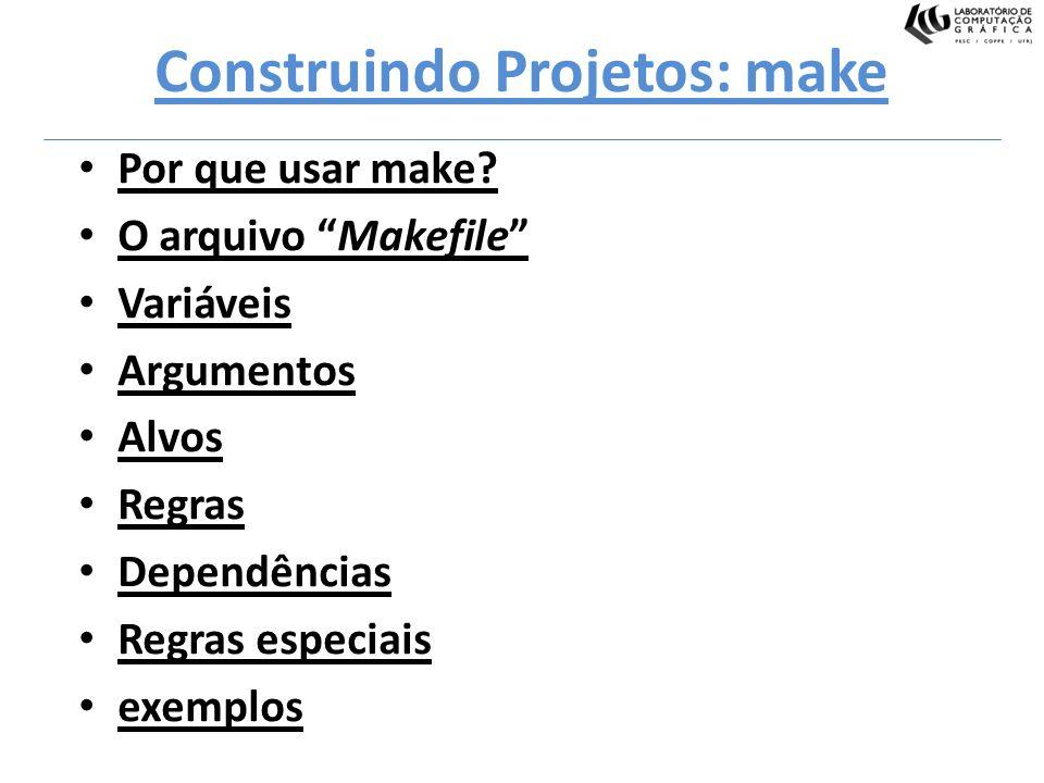 Construindo Projetos: make Por que usar make? O arquivo Makefile Variáveis Argumentos Alvos Regras Dependências Regras especiais exemplos