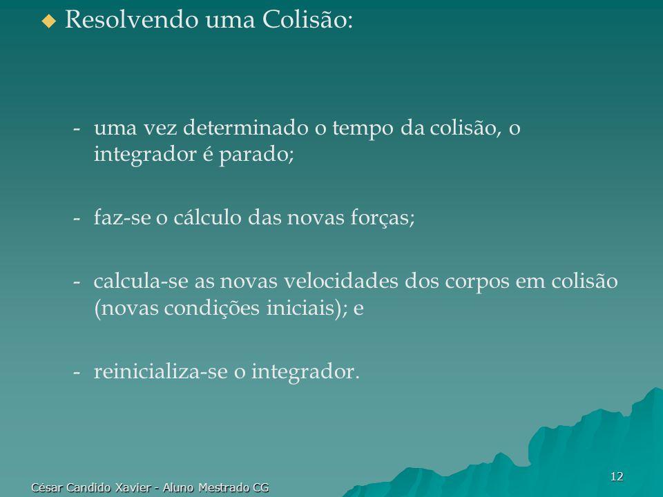 César Candido Xavier - Aluno Mestrado CG 12 Resolvendo uma Colisão: -uma vez determinado o tempo da colisão, o integrador é parado; -faz-se o cálculo