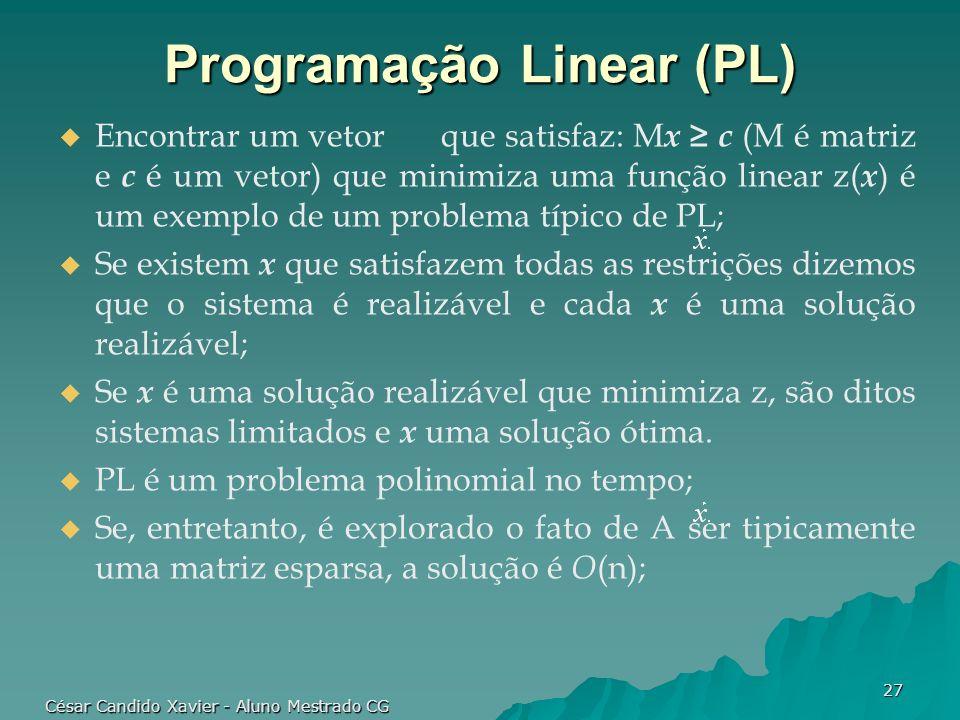 César Candido Xavier - Aluno Mestrado CG 27 Programação Linear (PL) Encontrar um vetor que satisfaz: M x c (M é matriz e c é um vetor) que minimiza um
