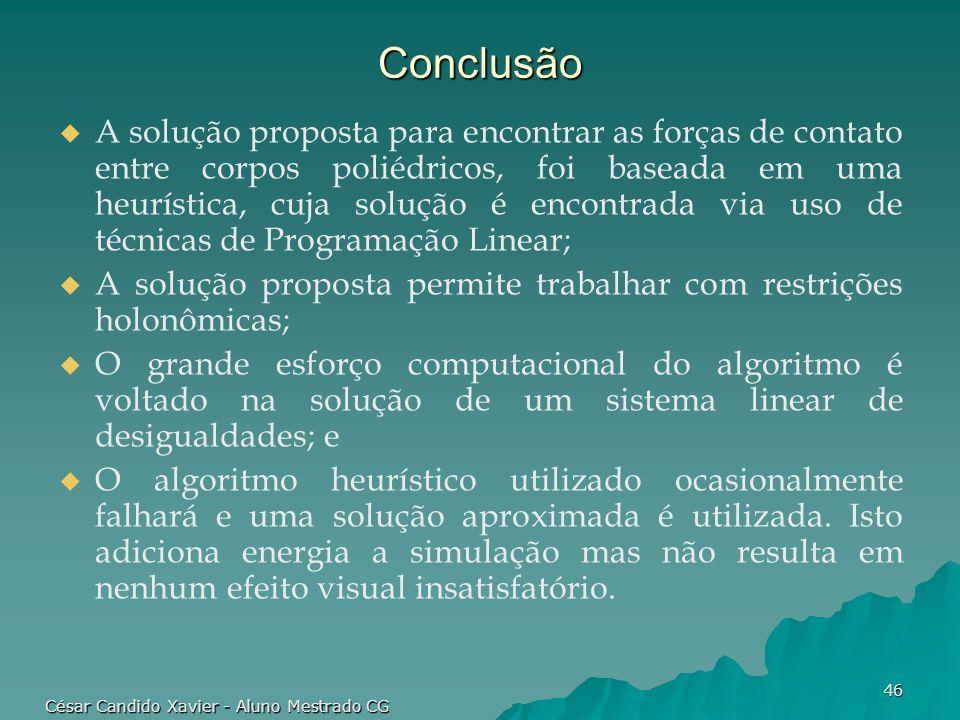 César Candido Xavier - Aluno Mestrado CG 46 Conclusão A solução proposta para encontrar as forças de contato entre corpos poliédricos, foi baseada em