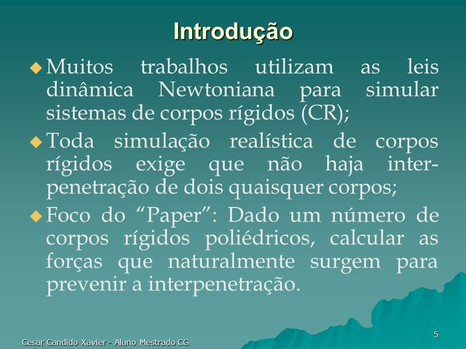 César Candido Xavier - Aluno Mestrado CG 5 Introdução Muitos trabalhos utilizam as leis dinâmica Newtoniana para simular sistemas de corpos rígidos (C