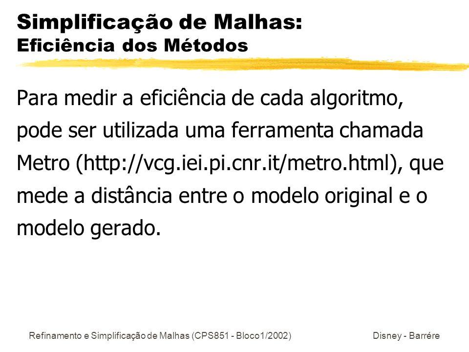 Refinamento e Simplificação de Malhas (CPS851 - Bloco1/2002) Disney - Barrére Simplificação de Malhas: Eficiência dos Métodos Para medir a eficiência de cada algoritmo, pode ser utilizada uma ferramenta chamada Metro (http://vcg.iei.pi.cnr.it/metro.html), que mede a distância entre o modelo original e o modelo gerado.